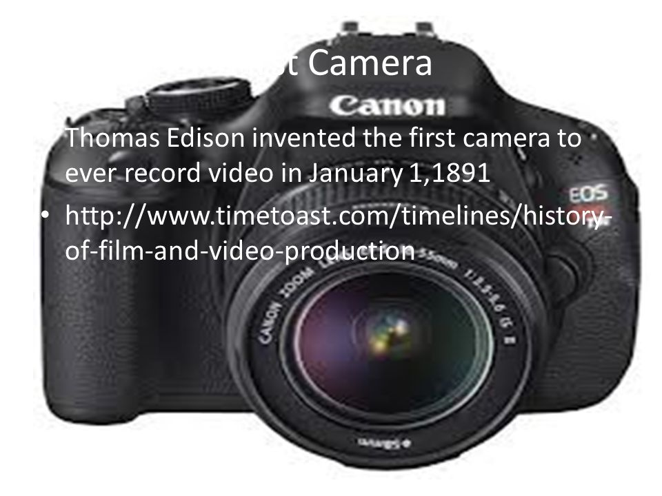 First Camera Thomas Edison invented the first camera to ever record video in January 1,1891.