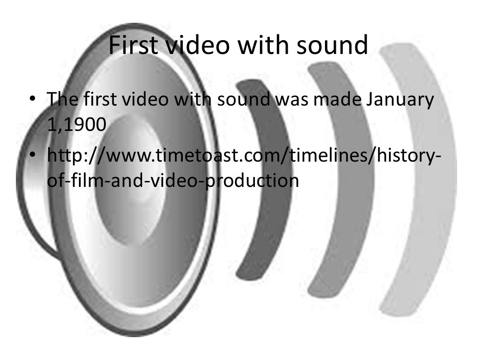 First video with sound The first video with sound was made January 1,1900.
