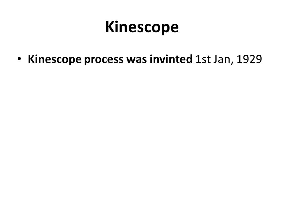 Kinescope Kinescope process was invinted 1st Jan, 1929