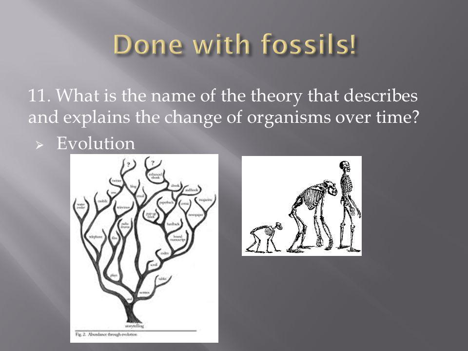 Done with fossils! 11. What is the name of the theory that describes and explains the change of organisms over time