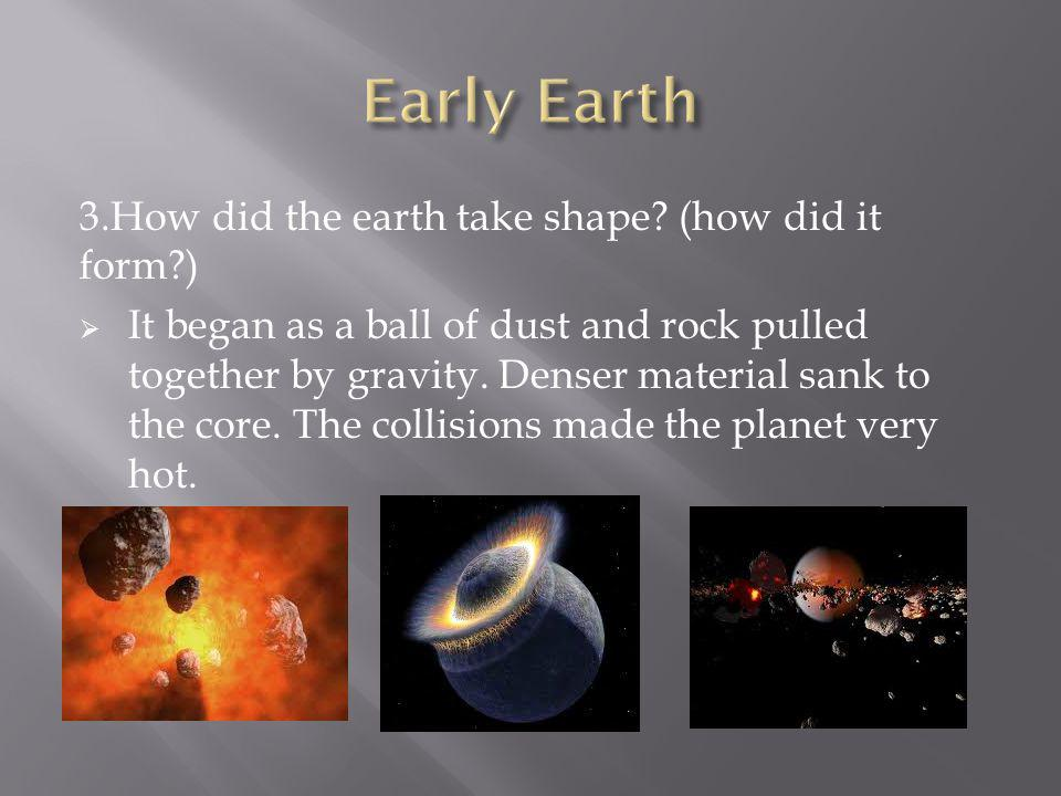 Early Earth 3.How did the earth take shape (how did it form )