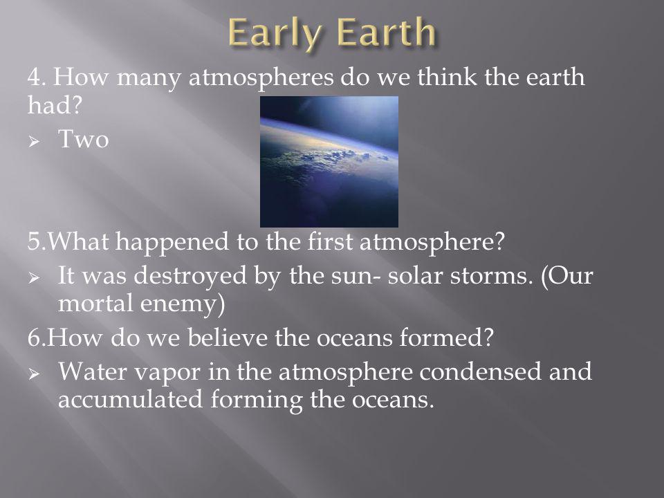 Early Earth 4. How many atmospheres do we think the earth had Two