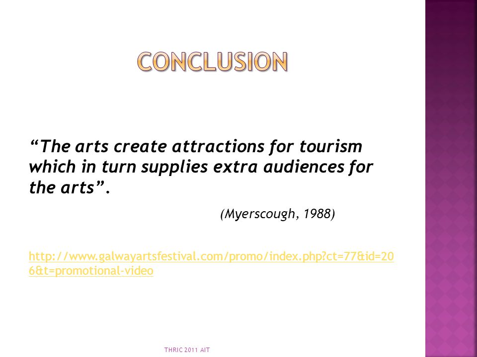 Conclusion The arts create attractions for tourism which in turn supplies extra audiences for the arts .