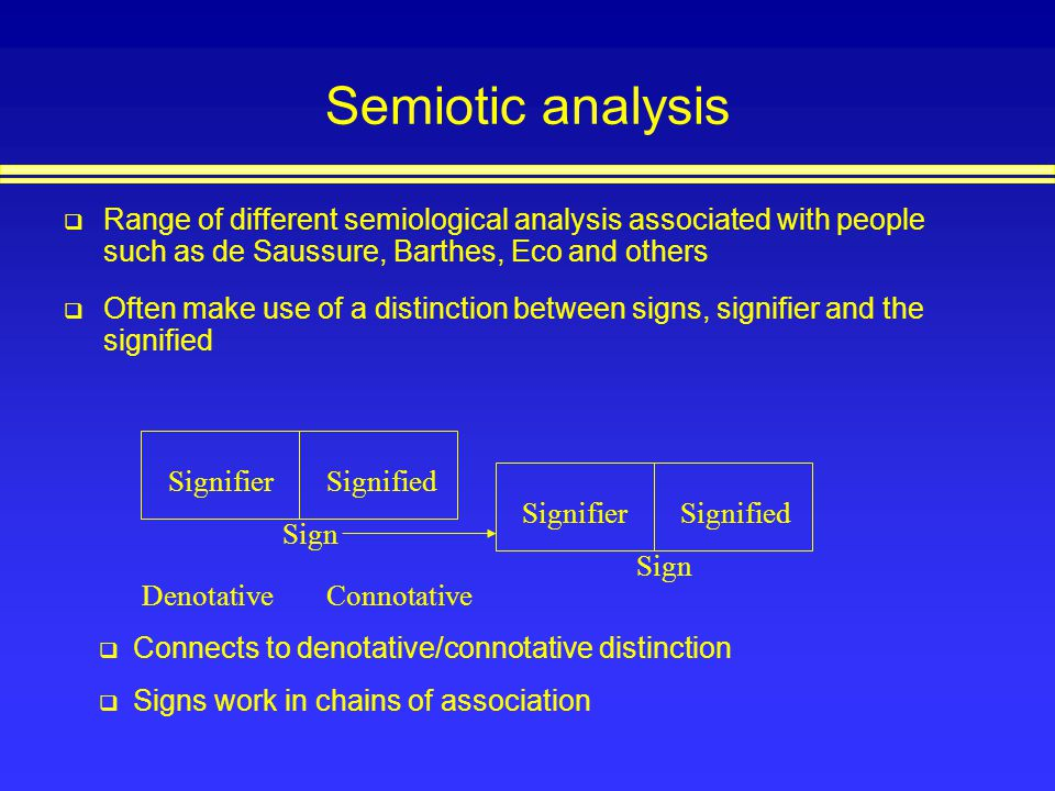 Semiotic analysis Range of different semiological analysis associated with people such as de Saussure, Barthes, Eco and others.