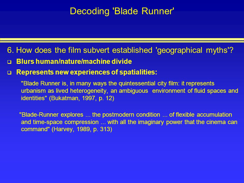 Decoding Blade Runner 6. How does the film subvert established geographical myths Blurs human/nature/machine divide.