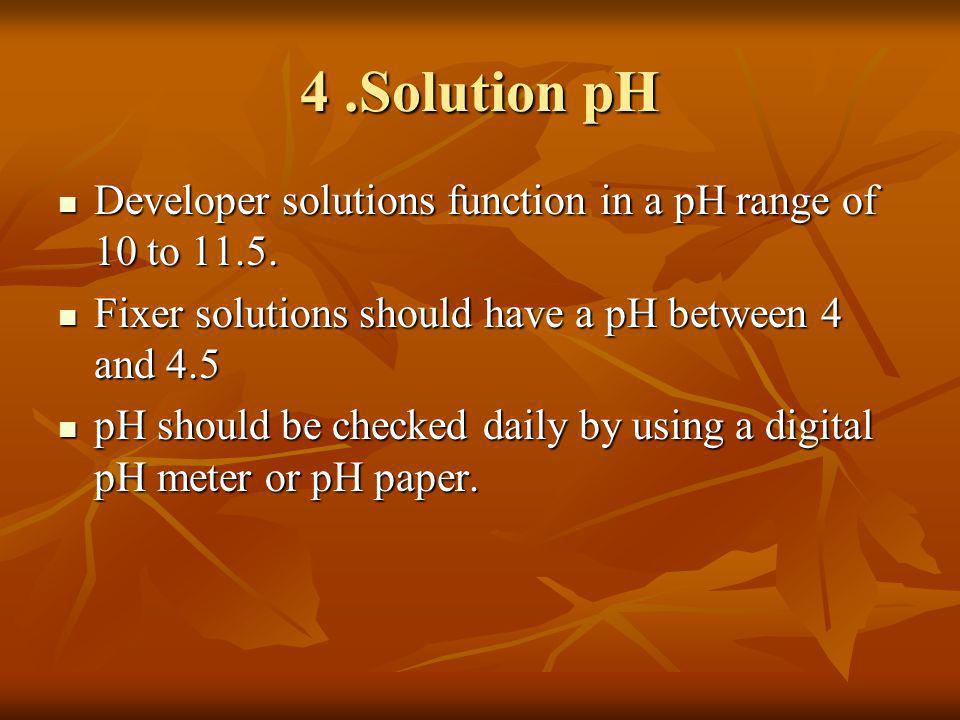 4 .Solution pH Developer solutions function in a pH range of 10 to 11.5. Fixer solutions should have a pH between 4 and 4.5.