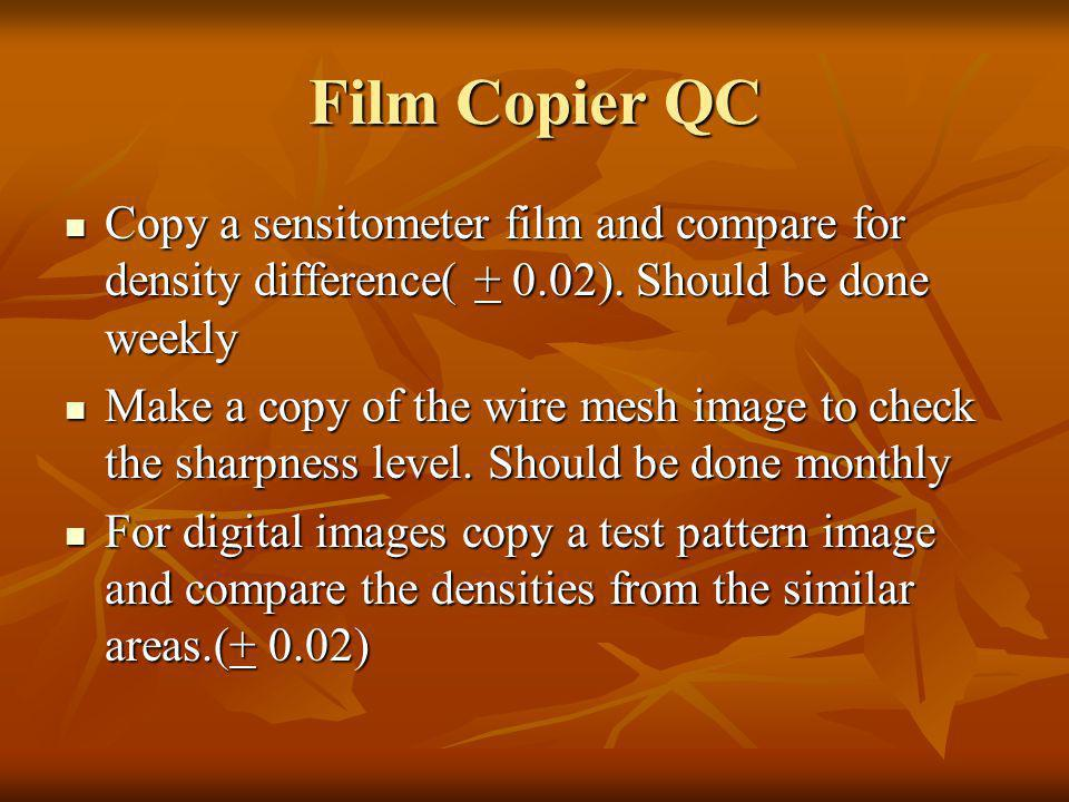 Film Copier QC Copy a sensitometer film and compare for density difference( + 0.02). Should be done weekly.