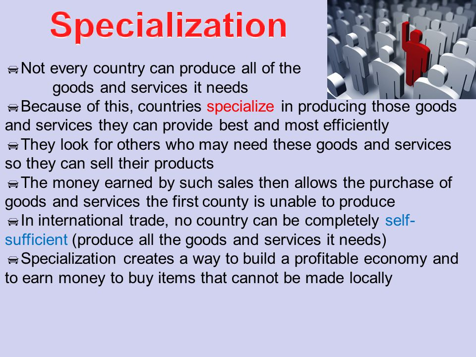 Specialization Not every country can produce all of the goods and services it needs.