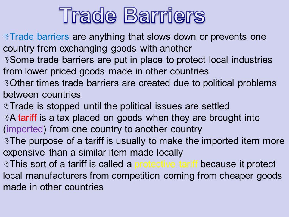 Trade Barriers Trade barriers are anything that slows down or prevents one country from exchanging goods with another.