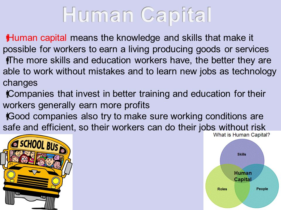 Human Capital Human capital means the knowledge and skills that make it possible for workers to earn a living producing goods or services.