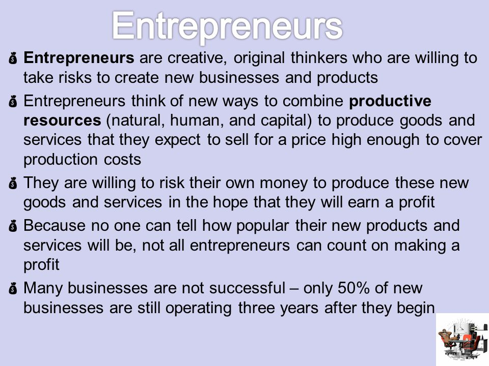 Entrepreneurs Entrepreneurs are creative, original thinkers who are willing to take risks to create new businesses and products.
