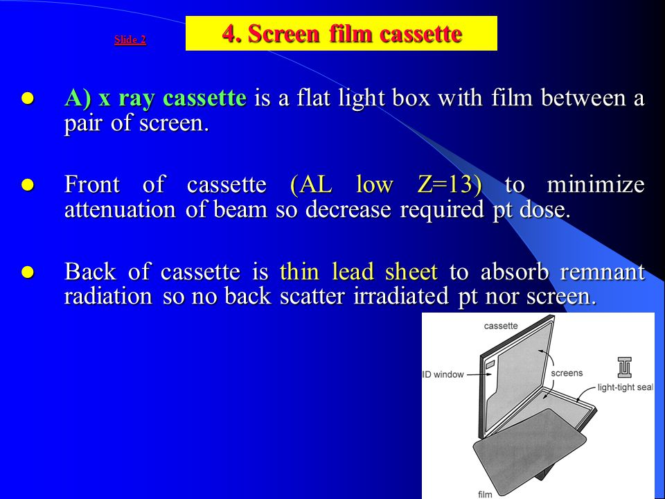 4. Screen film cassette A) x ray cassette is a flat light box with film between a pair of screen.