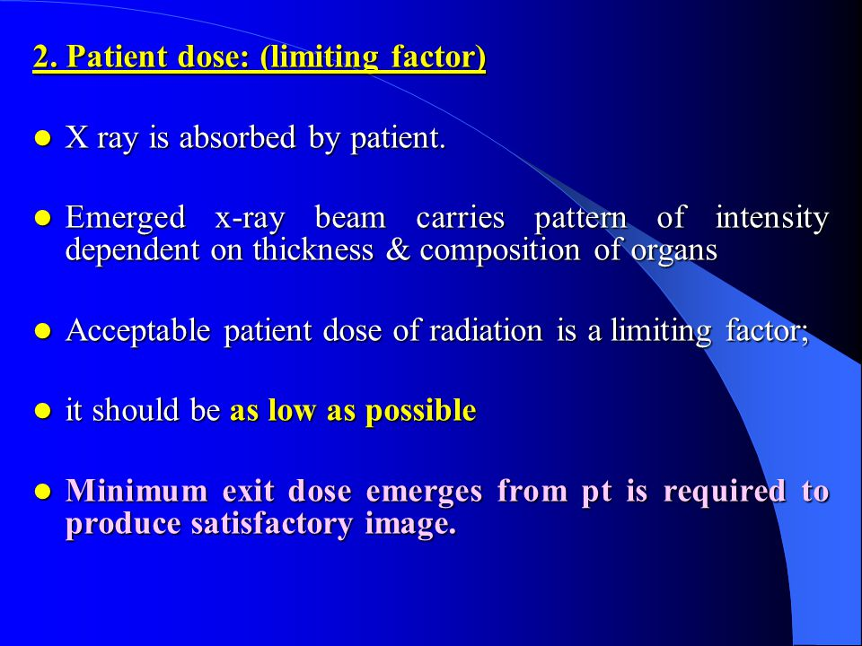 2. Patient dose: (limiting factor) X ray is absorbed by patient.