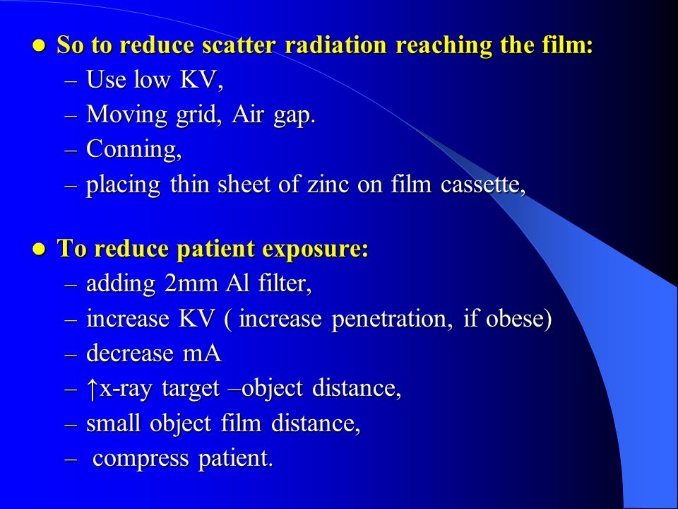 So to reduce scatter radiation reaching the film: Use low KV,