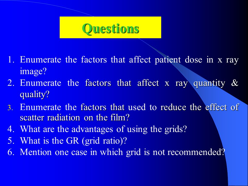Questions Enumerate the factors that affect patient dose in x ray image Enumerate the factors that affect x ray quantity & quality