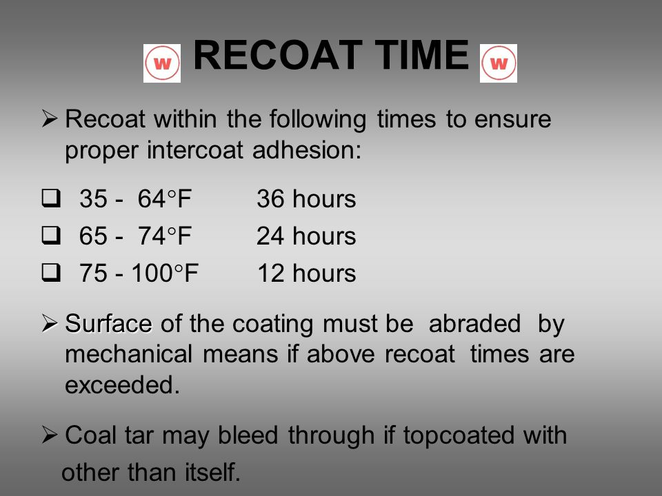 RECOAT TIME Recoat within the following times to ensure proper intercoat adhesion: 35 - 64F 36 hours.
