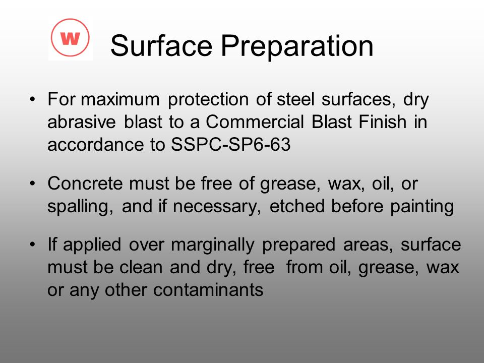 Surface Preparation For maximum protection of steel surfaces, dry abrasive blast to a Commercial Blast Finish in accordance to SSPC-SP6-63.