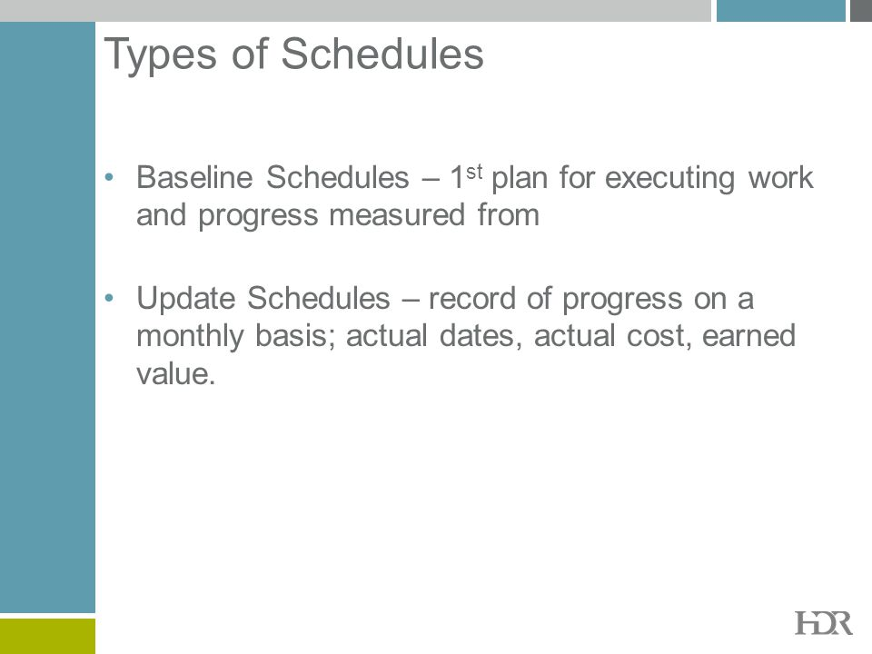 Types of Schedules Baseline Schedules – 1st plan for executing work and progress measured from.
