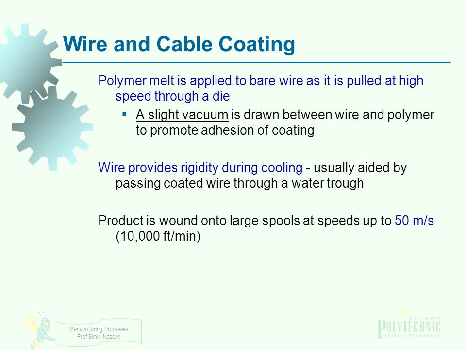 Wire and Cable Coating Polymer melt is applied to bare wire as it is pulled at high speed through a die.