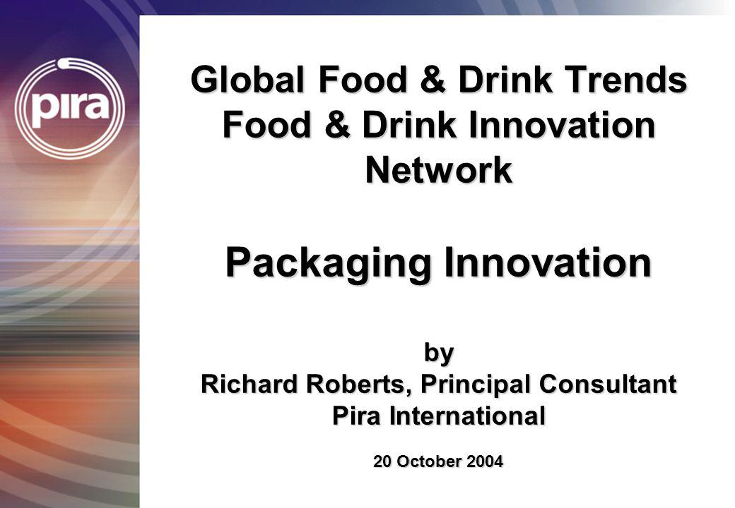 Global Food & Drink Trends Food & Drink Innovation Network Packaging Innovation by Richard Roberts, Principal Consultant Pira International 20 October 2004