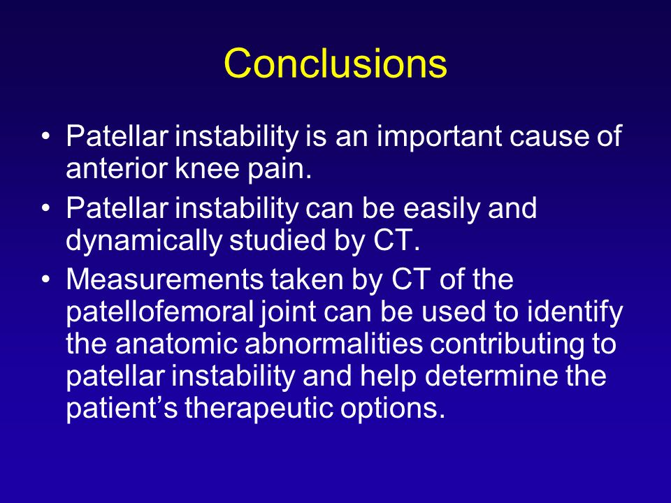 Conclusions Patellar instability is an important cause of anterior knee pain. Patellar instability can be easily and dynamically studied by CT.