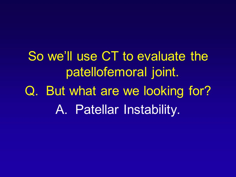 So we'll use CT to evaluate the patellofemoral joint.