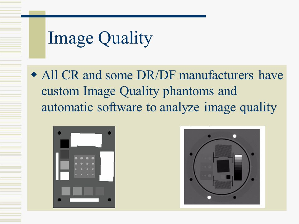 Image Quality All CR and some DR/DF manufacturers have custom Image Quality phantoms and automatic software to analyze image quality.