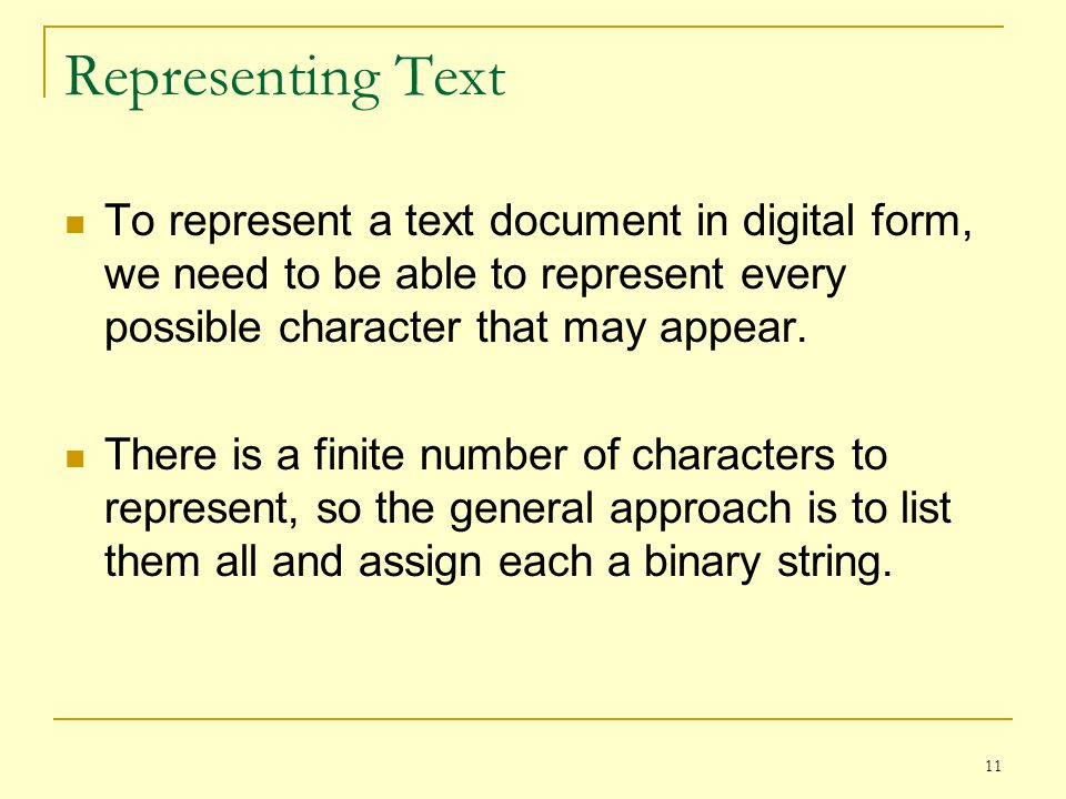 Representing Text To represent a text document in digital form, we need to be able to represent every possible character that may appear.