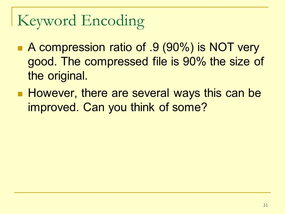 Keyword Encoding A compression ratio of .9 (90%) is NOT very good. The compressed file is 90% the size of the original.