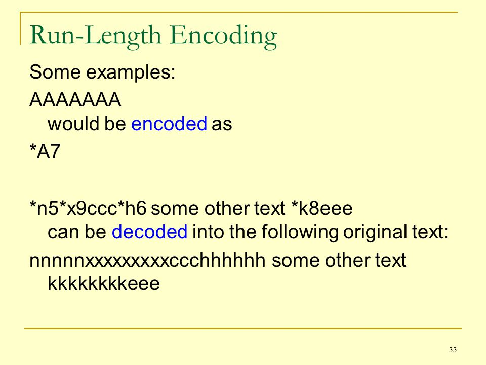 Run-Length Encoding Some examples: AAAAAAA would be encoded as *A7