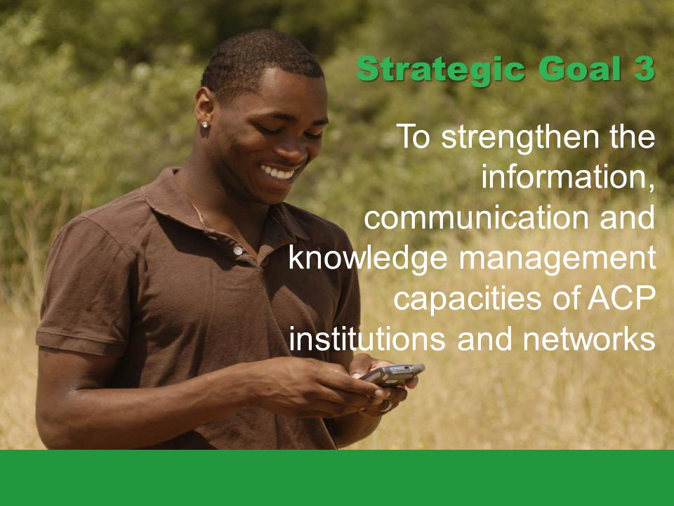 Strategic Goal 3 To strengthen the information, communication and knowledge management capacities of ACP institutions and networks.