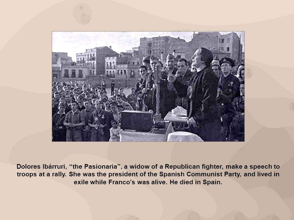 Dolores Ibárruri, the Pasionaria , a widow of a Republican fighter, make a speech to troops at a rally.