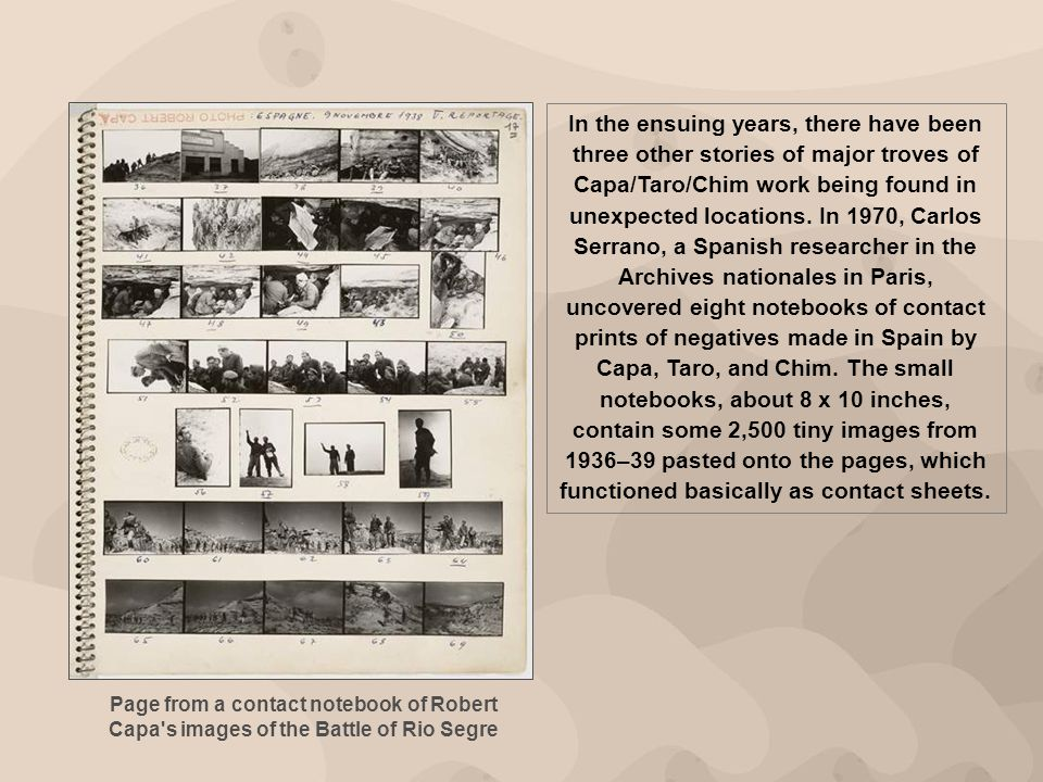 In the ensuing years, there have been three other stories of major troves of Capa/Taro/Chim work being found in unexpected locations. In 1970, Carlos Serrano, a Spanish researcher in the Archives nationales in Paris, uncovered eight notebooks of contact prints of negatives made in Spain by Capa, Taro, and Chim. The small notebooks, about 8 x 10 inches, contain some 2,500 tiny images from 1936–39 pasted onto the pages, which functioned basically as contact sheets.