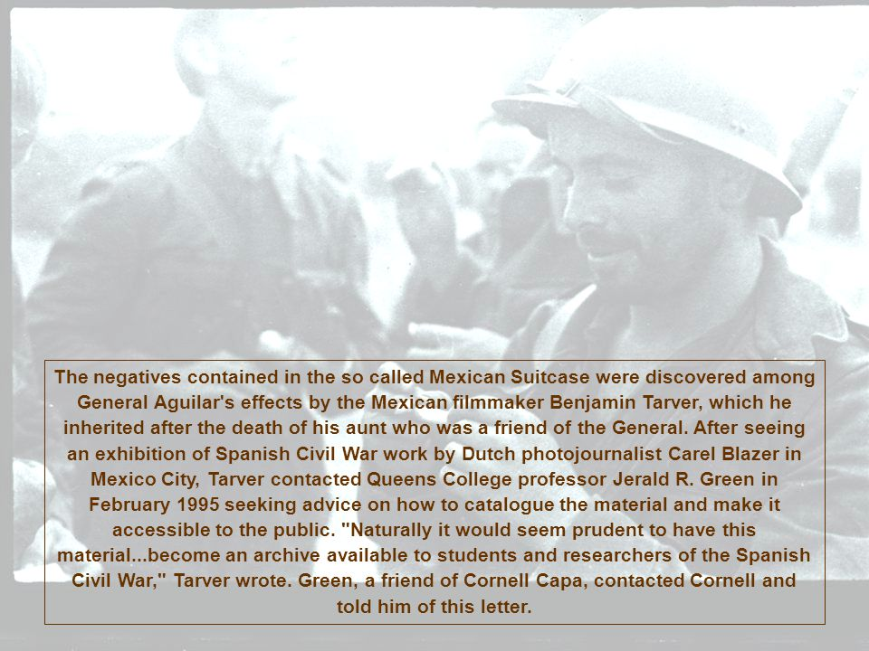 The negatives contained in the so called Mexican Suitcase were discovered among General Aguilar s effects by the Mexican filmmaker Benjamin Tarver, which he inherited after the death of his aunt who was a friend of the General.