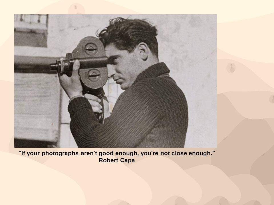 If your photographs aren t good enough, you re not close enough.