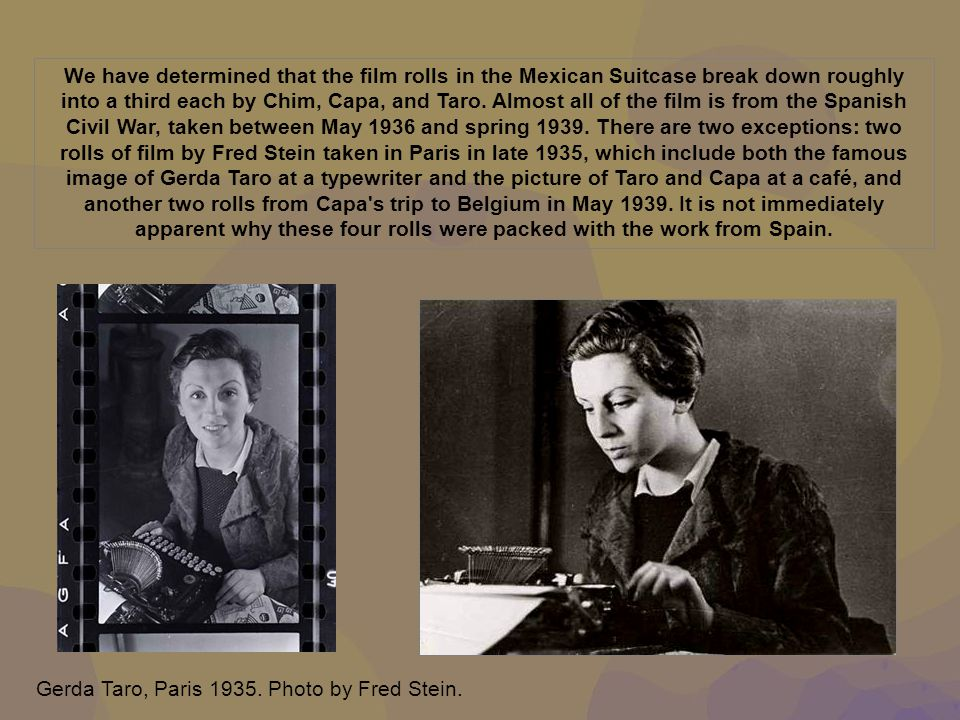We have determined that the film rolls in the Mexican Suitcase break down roughly into a third each by Chim, Capa, and Taro. Almost all of the film is from the Spanish Civil War, taken between May 1936 and spring 1939. There are two exceptions: two rolls of film by Fred Stein taken in Paris in late 1935, which include both the famous image of Gerda Taro at a typewriter and the picture of Taro and Capa at a café, and another two rolls from Capa s trip to Belgium in May 1939. It is not immediately apparent why these four rolls were packed with the work from Spain.