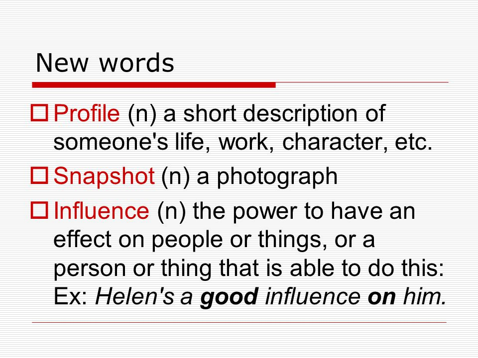 New words Profile (n) a short description of someone s life, work, character, etc. Snapshot (n) a photograph.