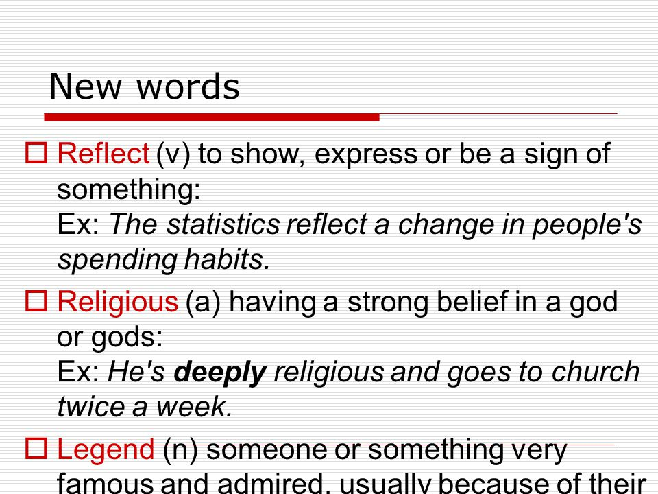 New words Reflect (v) to show, express or be a sign of something: Ex: The statistics reflect a change in people s spending habits.