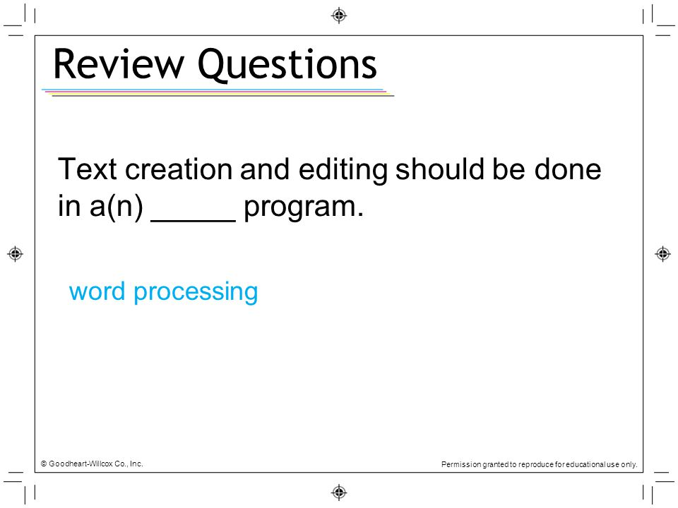 Review Questions Text creation and editing should be done in a(n) _____ program. word processing. © Goodheart-Willcox Co., Inc.