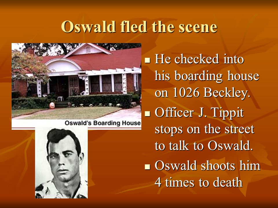 Oswald fled the scene He checked into his boarding house on 1026 Beckley. Officer J. Tippit stops on the street to talk to Oswald.