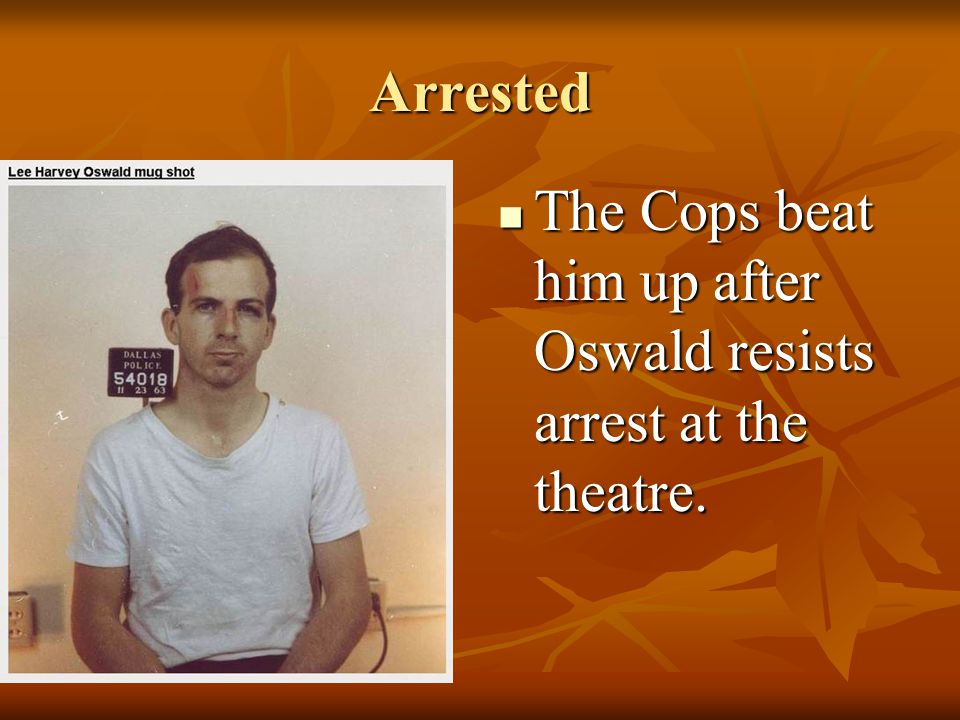 Arrested The Cops beat him up after Oswald resists arrest at the theatre.