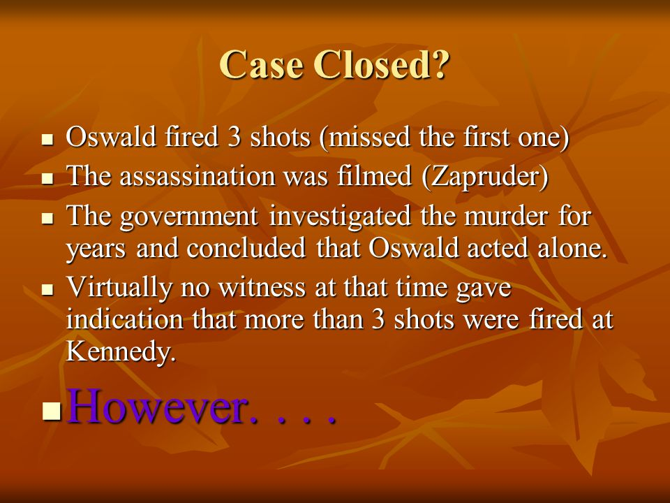Case Closed Oswald fired 3 shots (missed the first one) The assassination was filmed (Zapruder)