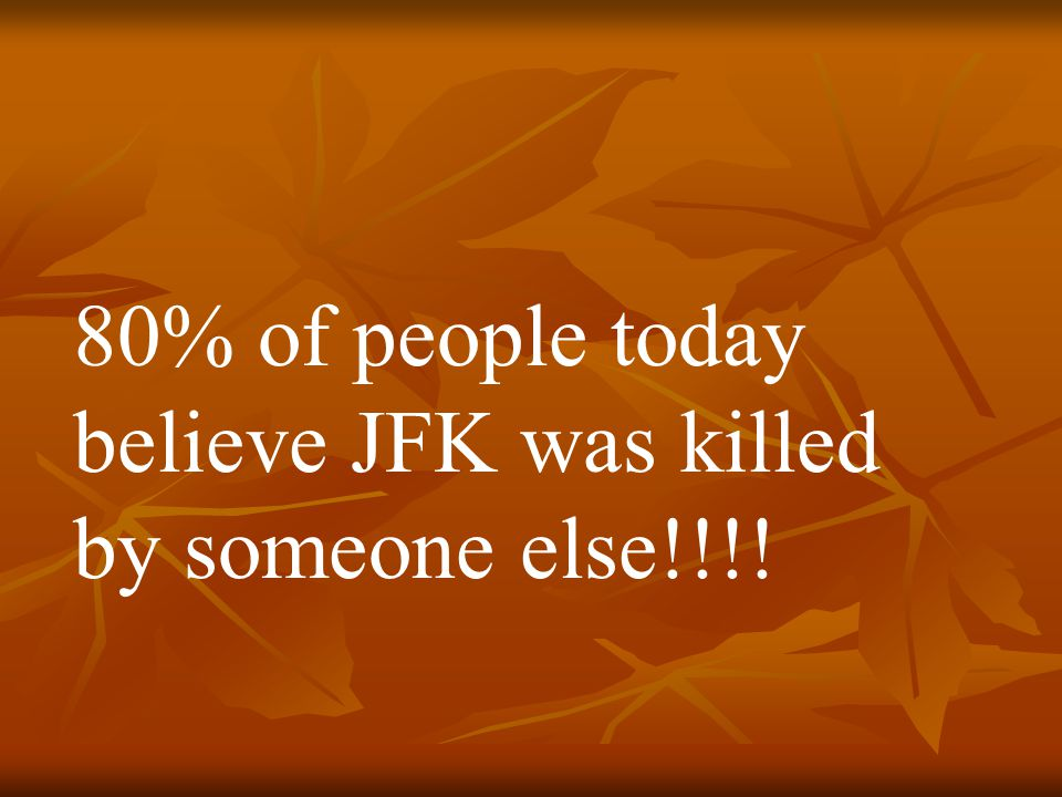 80% of people today believe JFK was killed by someone else!!!!
