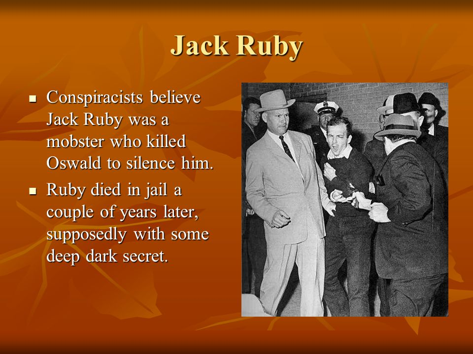 Jack Ruby Conspiracists believe Jack Ruby was a mobster who killed Oswald to silence him.