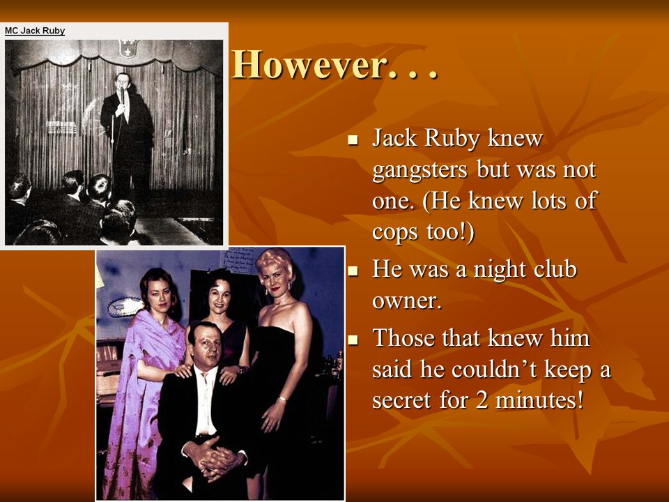 However. . . Jack Ruby knew gangsters but was not one. (He knew lots of cops too!) He was a night club owner.