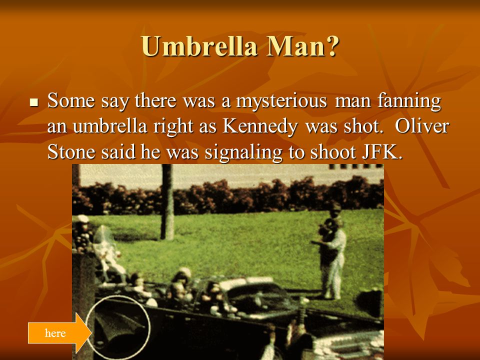 Umbrella Man Some say there was a mysterious man fanning an umbrella right as Kennedy was shot. Oliver Stone said he was signaling to shoot JFK.