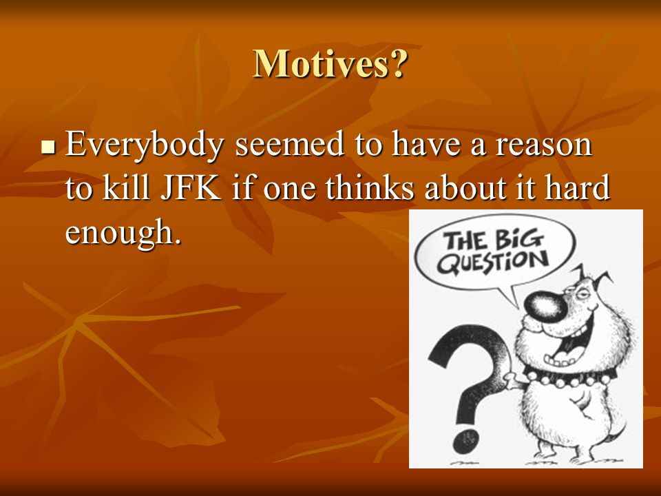 Motives Everybody seemed to have a reason to kill JFK if one thinks about it hard enough.