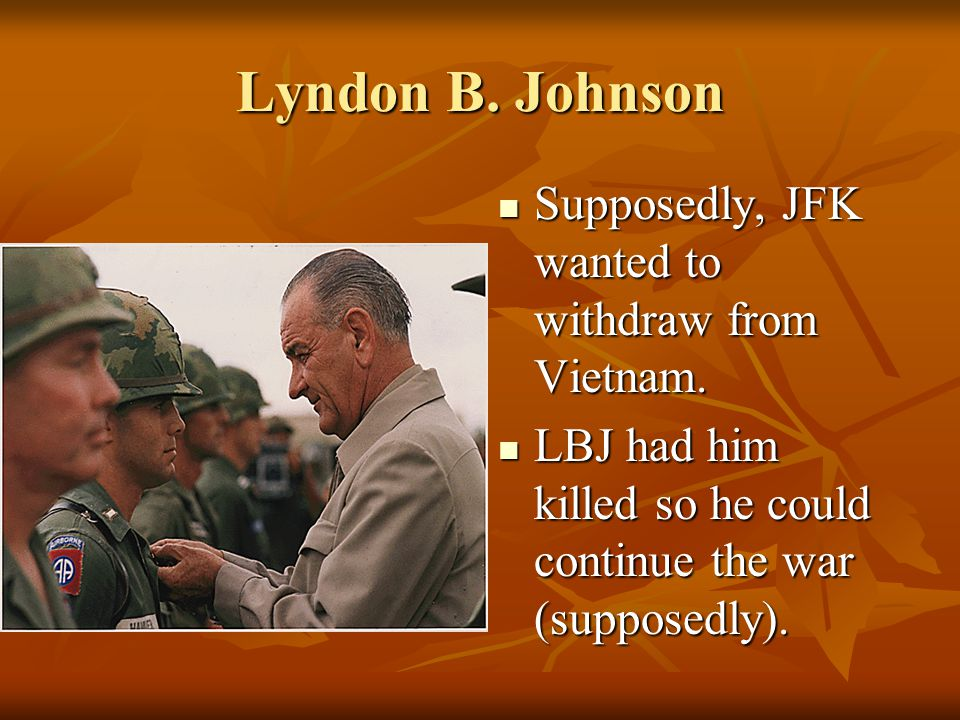 Lyndon B. Johnson Supposedly, JFK wanted to withdraw from Vietnam.