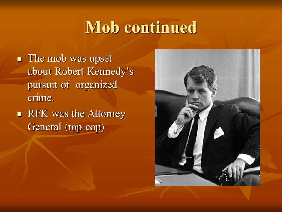 Mob continued The mob was upset about Robert Kennedy's pursuit of organized crime.