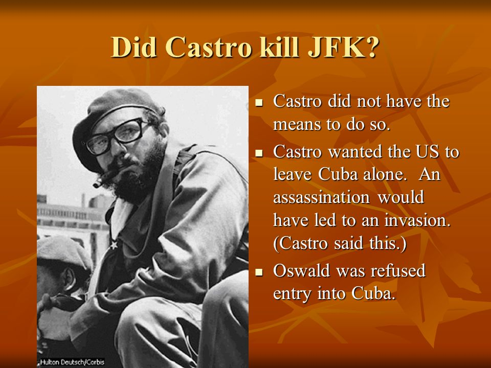 Did Castro kill JFK Castro did not have the means to do so.